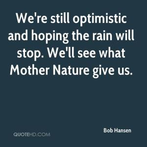 bob-hansen-quote-were-still-optimistic-and-hoping-the-rain-will-stop